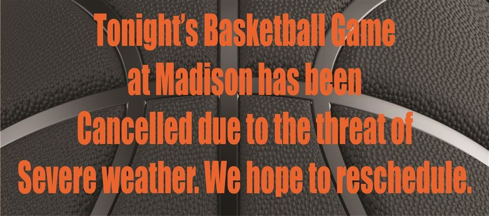 Tonight's basketball game at Madison has been cancelled due to the threat of severe weather.